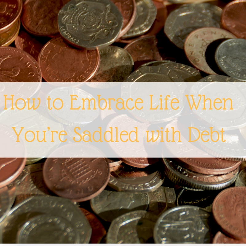 How to Embrace Life When You're Saddled with Debt