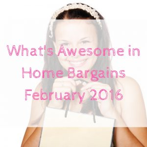 What's Awesome in Home Bargains February 2016