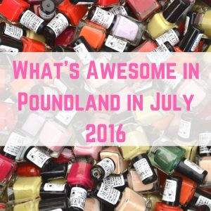 What's Awesome in Poundland in July 2016