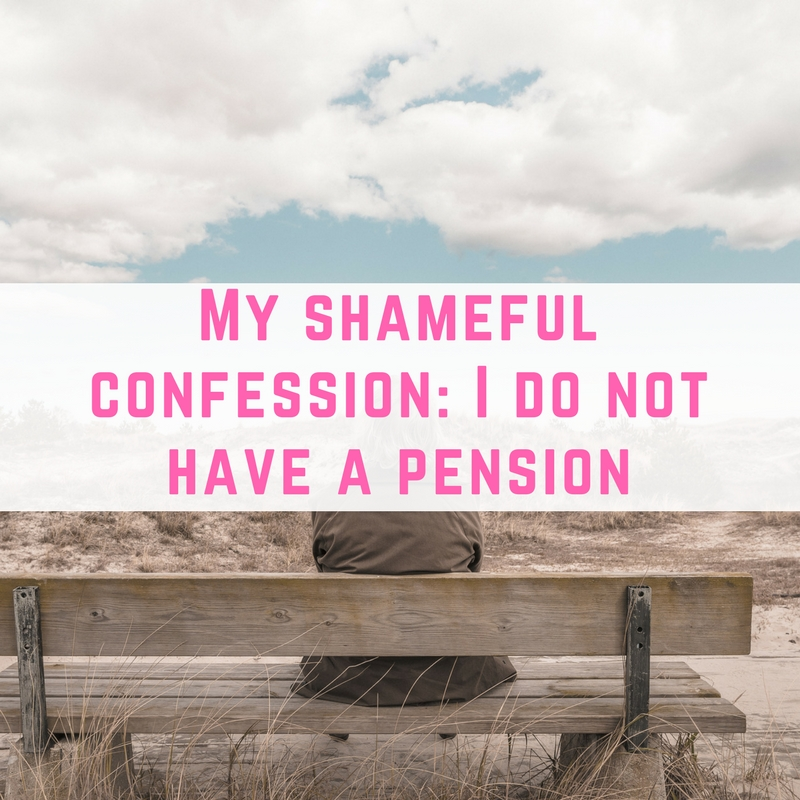 My shameful confession- I do not have a pension