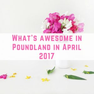 What's Awesome in Poundland in April 2017