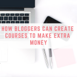 How bloggers can create courses to make extra money