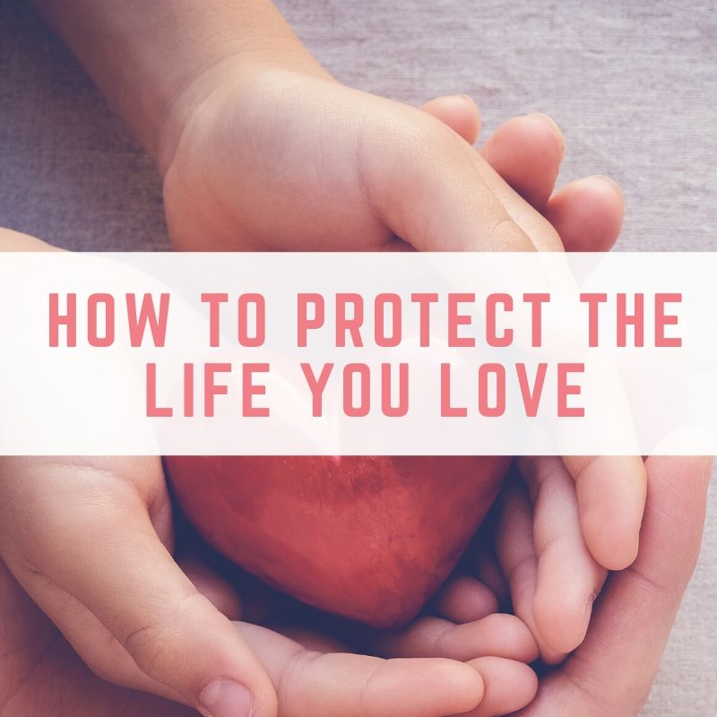 How To Protect The Life You Love