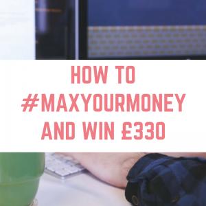#MaxYourMoney and win £330