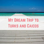My Dream Trip to Turks and Caicos