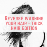 Reverse washing your hair – thick hair edition