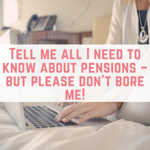 Tell me all I need to know about pensions – but please don't bore me!